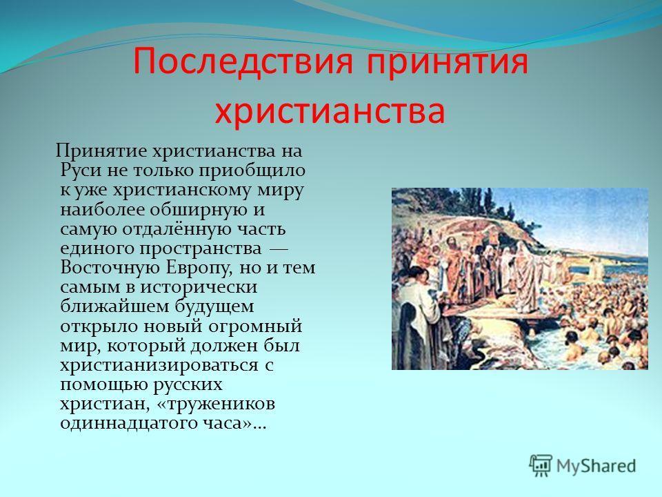 Последствия принятия христианства Принятие христианства на Руси не только приобщило к уже христианскому миру наиболее обширную и самую отдалённую часть единого пространства Восточную Европу, но и тем самым в исторически ближайшем будущем открыло новы