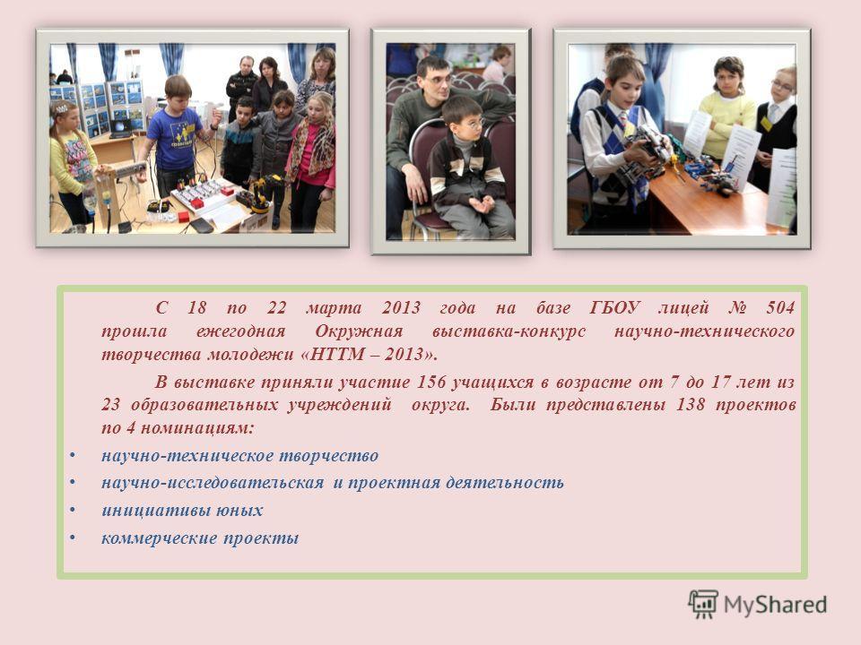 НТТМ 2013 С 18 по 22 марта 2013 года на базе ГБОУ лицей 504 прошла ежегодная Окружная выставка-конкурс научно-технического творчества молодежи «НТТМ – 2013». В выставке приняли участие 156 учащихся в возрасте от 7 до 17 лет из 23 образовательных учре