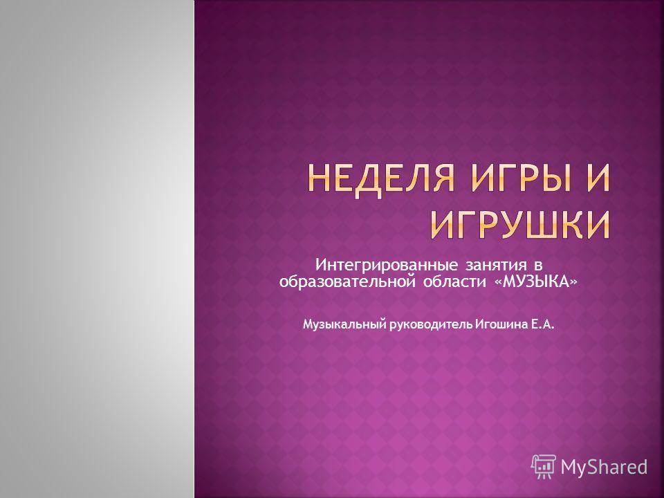 Интегрированные занятия в образовательной области «МУЗЫКА» Музыкальный руководитель Игошина Е.А.