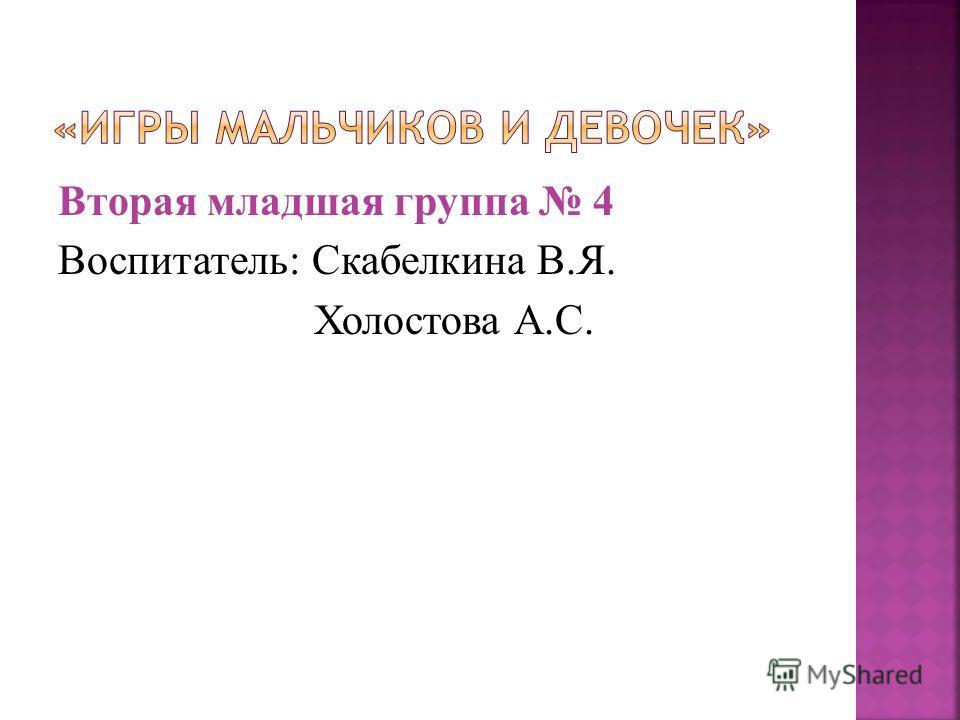Вторая младшая группа 4 Воспитатель: Скабелкина В.Я. Холостова А.С.
