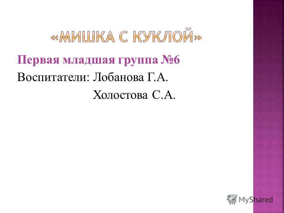 Первая младшая группа 6 Воспитатели: Лобанова Г.А. Холостова С.А.