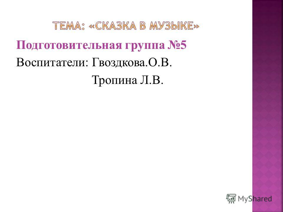 Подготовительная группа 5 Воспитатели: Гвоздкова.О.В. Тропина Л.В.