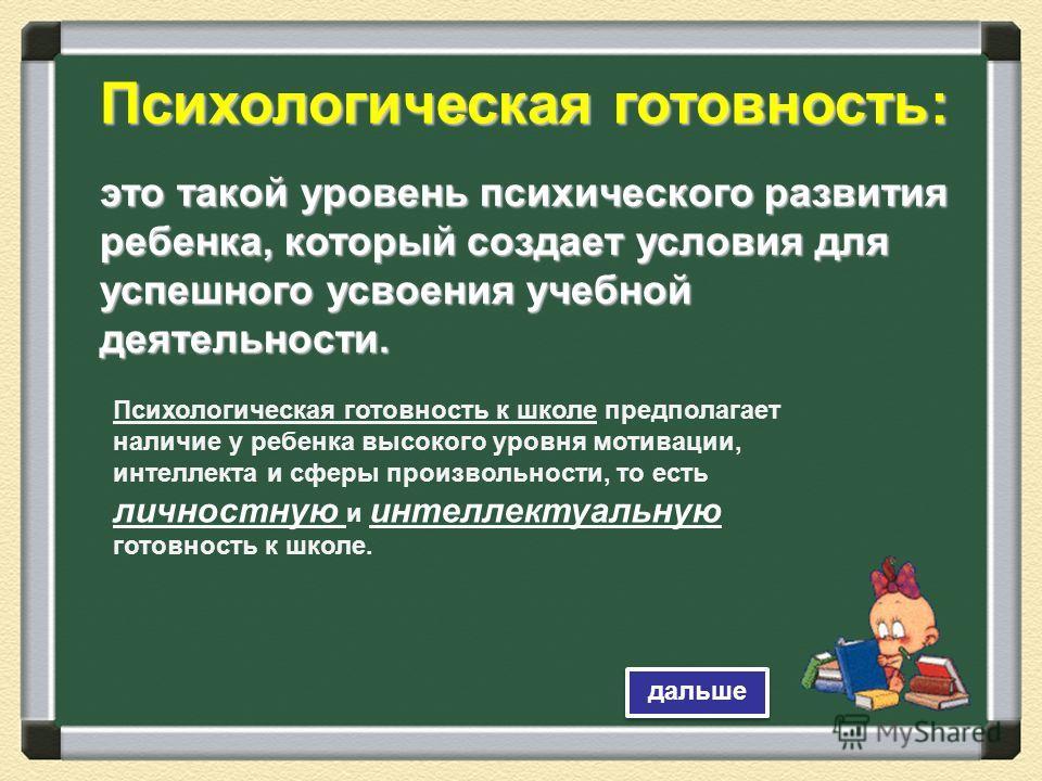Психологическая готовность: это такой уровень психического развития ребенка, который создает условия для успешного усвоения учебной деятельности. Психологическая готовность к школе предполагает наличие у ребенка высокого уровня мотивации, интеллекта