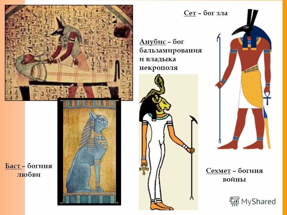 Сет – бог зла Анубис – бог бальзамирования и владыка некрополя Баст – богиня любви Сехмет – богиня войны