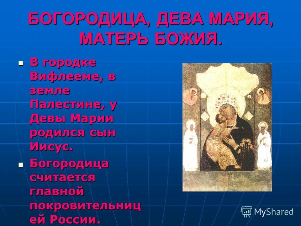 БОГОРОДИЦА, ДЕВА МАРИЯ, МАТЕРЬ БОЖИЯ. В городке Вифлееме, в земле Палестине, у Девы Марии родился сын Иисус. В городке Вифлееме, в земле Палестине, у Девы Марии родился сын Иисус. Богородица считается главной покровительниц ей России. Богородица счит