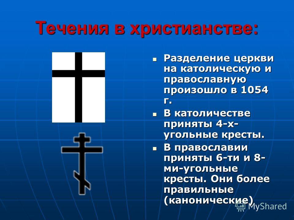 Течения в христианстве: Разделение церкви на католическую и православную произошло в 1054 г. Разделение церкви на католическую и православную произошло в 1054 г. В католичестве приняты 4-х- угольные кресты. В католичестве приняты 4-х- угольные кресты
