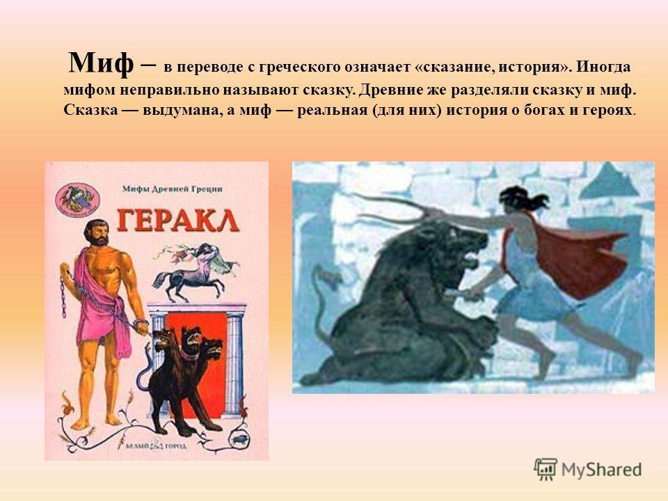Миф – в переводе с греческого означает «сказание, история». Иногда мифом неправильно называют сказку. Древние же разделяли сказку и миф. Сказка выдумана, а миф реальная (для них) история о богах и героях.
