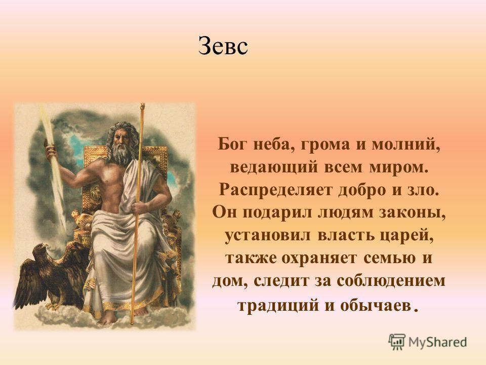 Бог неба, грома и молний, ведающий всем миром. Распределяет добро и зло. Он подарил людям законы, установил власть царей, также охраняет семью и дом, следит за соблюдением традиций и обычаев. ЗЕВС Зевс