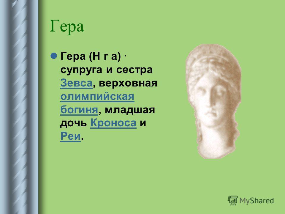 Гера Гера (H r a) · супруга и сестра Зевса, верховная олимпийская богиня, младшая дочь Кроноса и Реи. Зевса олимпийская богиняКроноса Реи