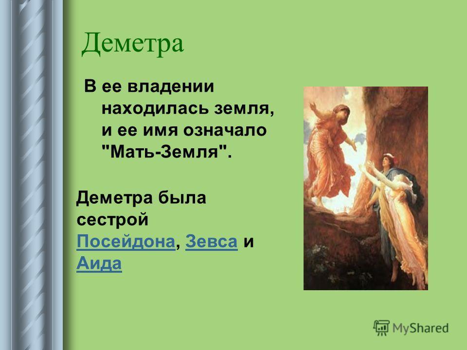 Деметра В ее владении находилась земля, и ее имя означало Мать-Земля. Деметра была сестрой Посейдона, Зевса и Аида ПосейдонаЗевса Аида
