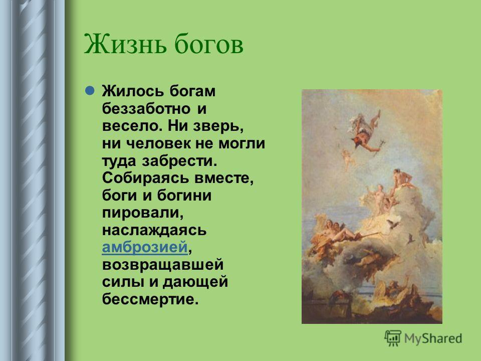 Жизнь богов Жилось богам беззаботно и весело. Ни зверь, ни человек не могли туда забрести. Собираясь вместе, боги и богини пировали, наслаждаясь амброзией, возвращавшей силы и дающей бессмертие. амброзией