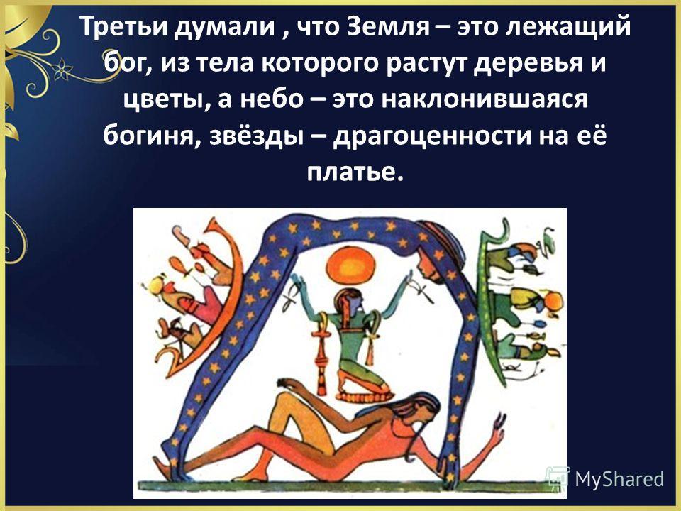 Третьи думали, что Земля – это лежащий бог, из тела которого растут деревья и цветы, а небо – это наклонившаяся богиня, звёзды – драгоценности на её платье.
