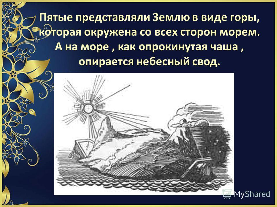 Пятые представляли Землю в виде горы, которая окружена со всех сторон морем. А на море, как опрокинутая чаша, опирается небесный свод.