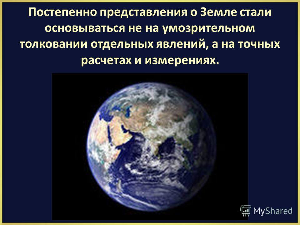 Постепенно представления о Земле стали основываться не на умозрительном толковании отдельных явлений, а на точных расчетах и измерениях.