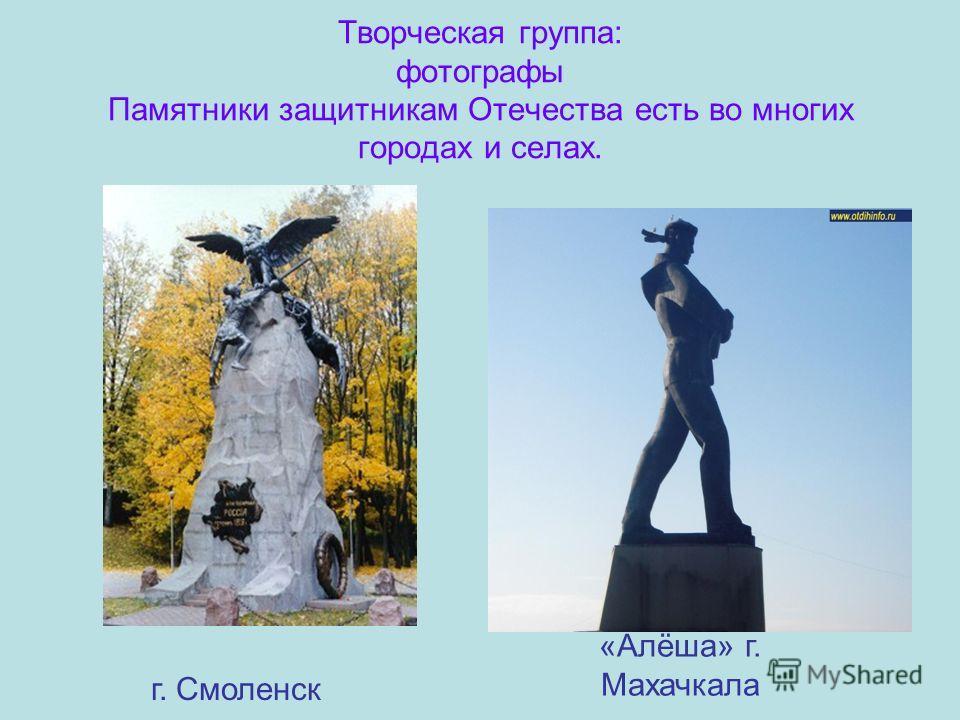Творческая группа: фотографы Памятники защитникам Отечества есть во многих городах и селах. г. Смоленск «Алёша» г. Махачкала