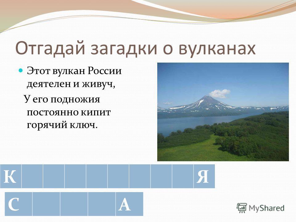 Отгадай загадки о вулканах Вулкан перед небом похвалился: «Ты знаешь, что на моей вершине бог стужи поселился?» КО