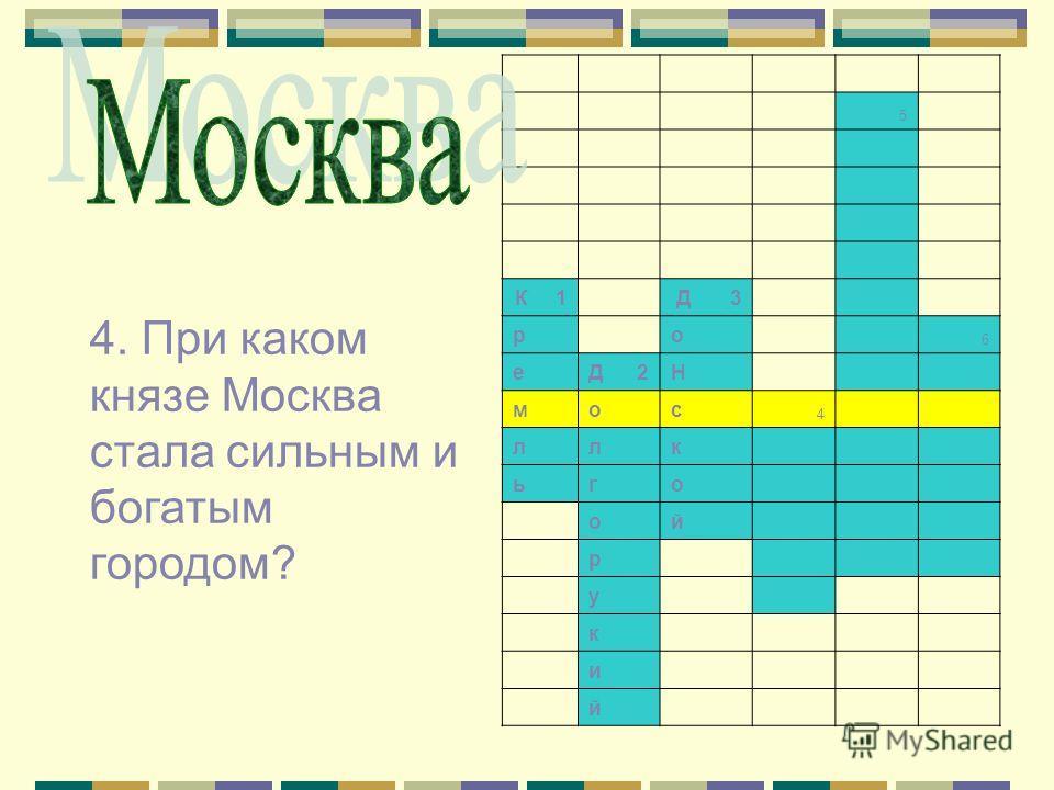 5 К 1 Д 3 р о 6 е Д 2Н м о с 4 л л к ь г о о й р у к и й 4. При каком князе Москва стала сильным и богатым городом?