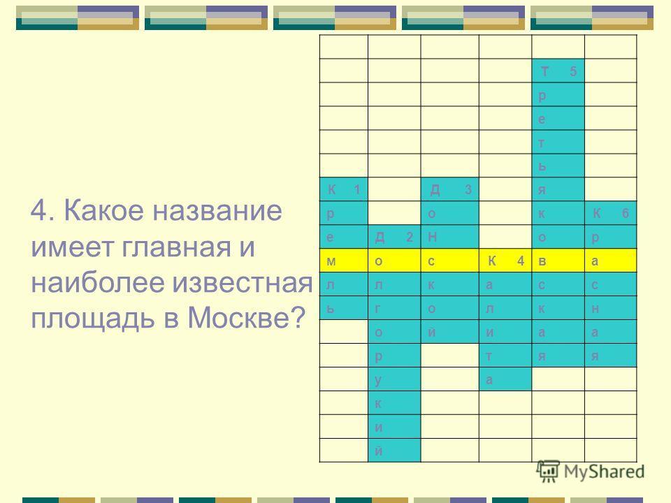 Т 5 р е т ь К 1 Д 3 я р о к К 6 е Д 2Н о р м о с К 4в а л л к а с с ь г о л к н о й и а а р т я я у а к и й 4. Какое название имеет главная и наиболее известная площадь в Москве?