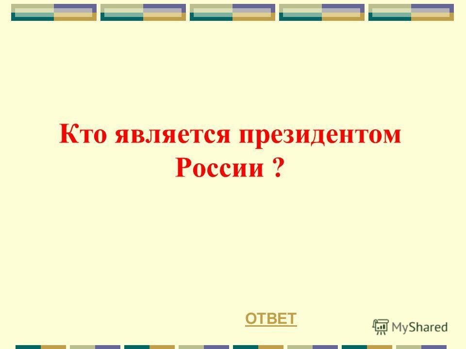 Кто является президентом России ? ОТВЕТ