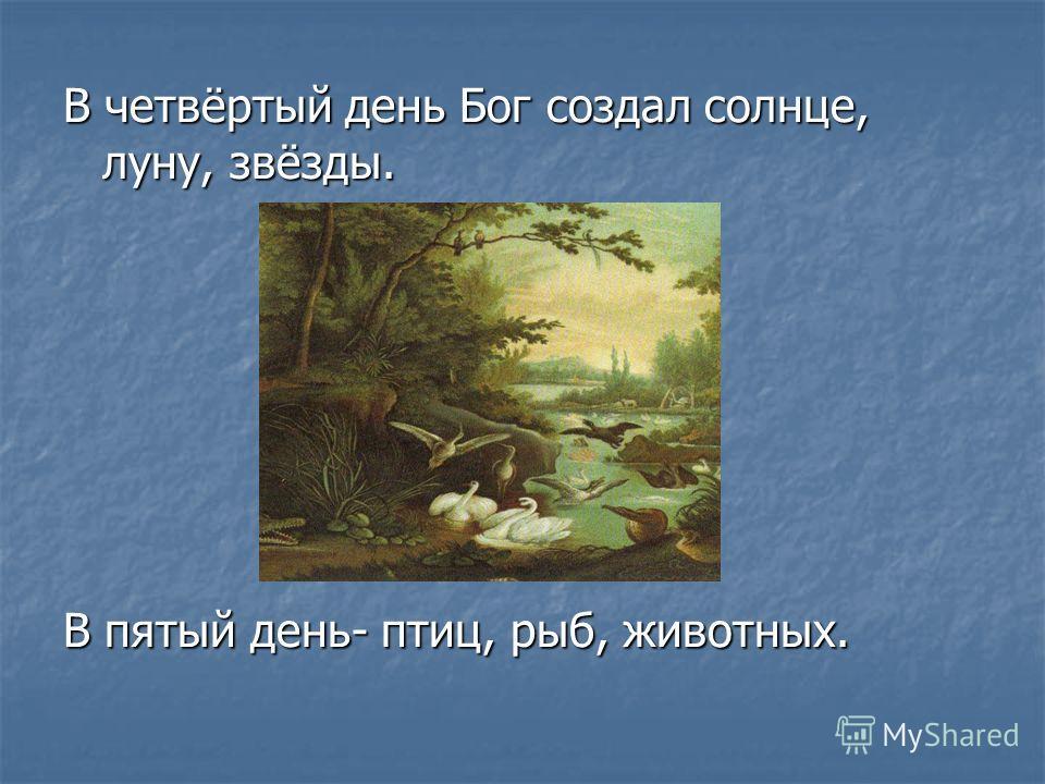 В четвёртый день Бог создал солнце, луну, звёзды. В пятый день- птиц, рыб, животных.