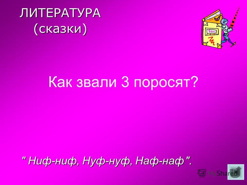 ЛИТЕРАТУРА (сказки) Как звали 3 поросят?  Ниф-ниф, Нуф-нуф, Наф-наф.  Ниф-ниф, Нуф-нуф, Наф-наф .