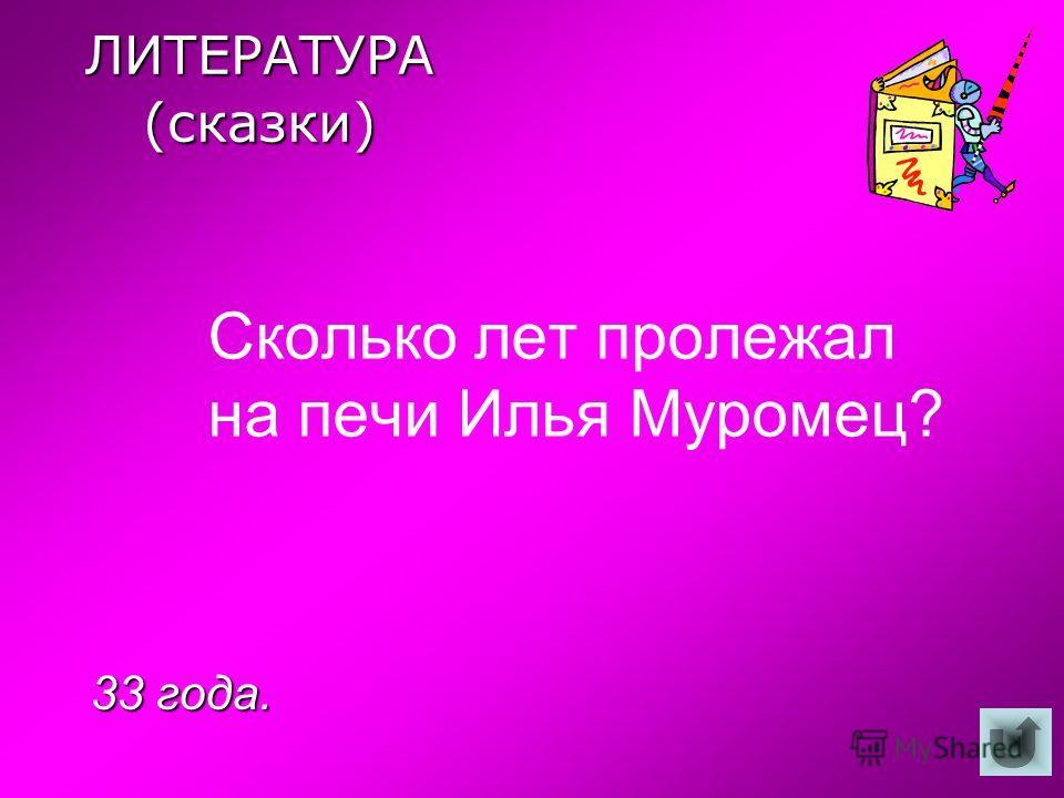 ЛИТЕРАТУРА (сказки) Сколько лет пролежал на печи Илья Муромец? 33 года.