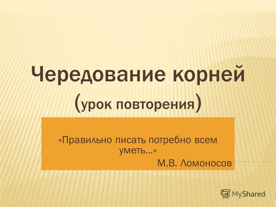 Чередование корней ( урок повторения ) «Правильно писать потребно всем уметь…» М.В. Ломоносов