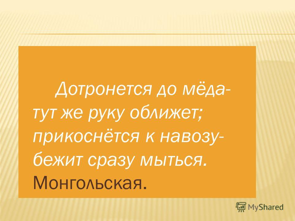Дотронется до мёда- тут же руку оближет; прикоснётся к навозу- бежит сразу мыться. Монгольская.