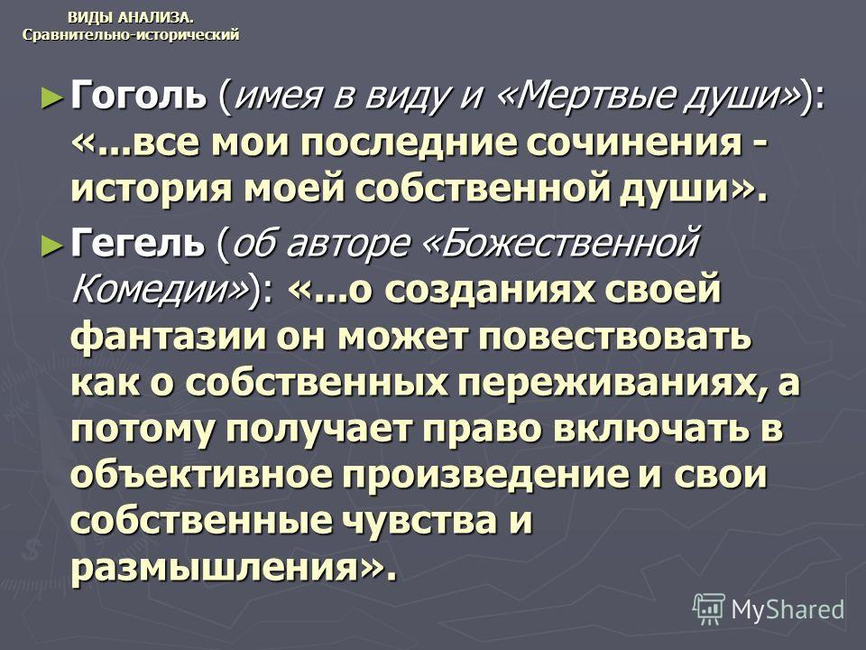 ВИДЫ АНАЛИЗА. Сравнительно-исторический Гоголь (имея в виду и «Мертвые души»): «...все мои последние сочинения - история моей собственной души». Гоголь (имея в виду и «Мертвые души»): «...все мои последние сочинения - история моей собственной души».