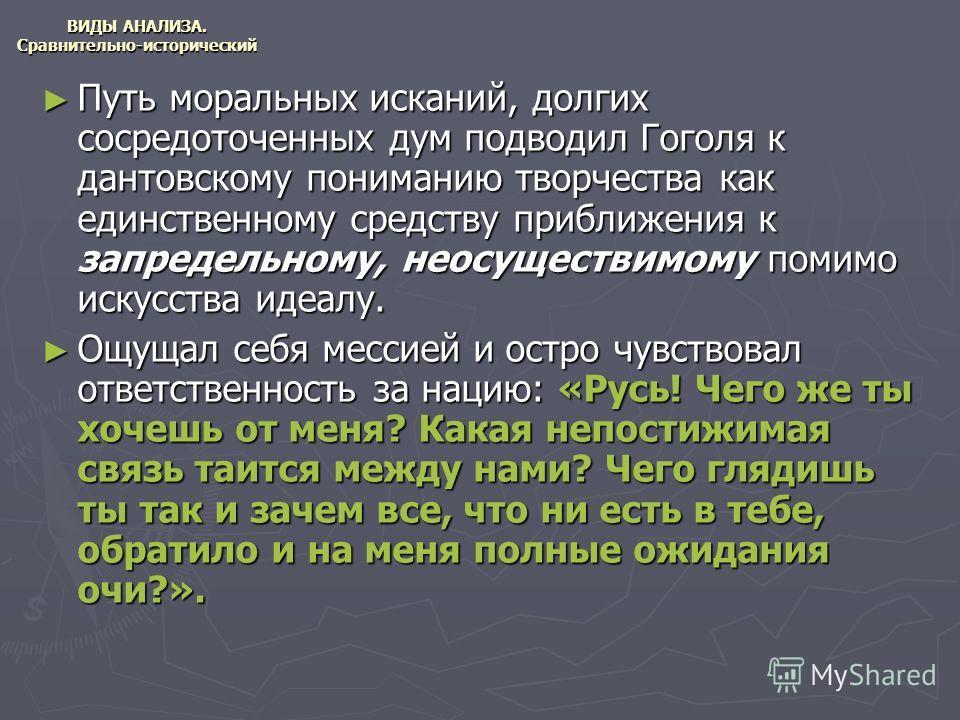 ВИДЫ АНАЛИЗА. Сравнительно-исторический Путь моральных исканий, долгих сосредоточенных дум подводил Гоголя к дантовскому пониманию творчества как единственному средству приближения к запредельному, неосуществимому помимо искусства идеалу. Путь мораль