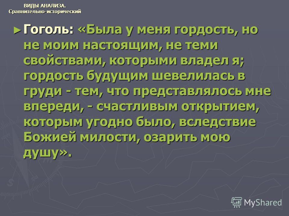 ВИДЫ АНАЛИЗА. Сравнительно-исторический Гоголь: «Была у меня гордость, но не моим настоящим, не теми свойствами, которыми владел я; гордость будущим шевелилась в груди - тем, что представлялось мне впереди, - счастливым открытием, которым угодно было