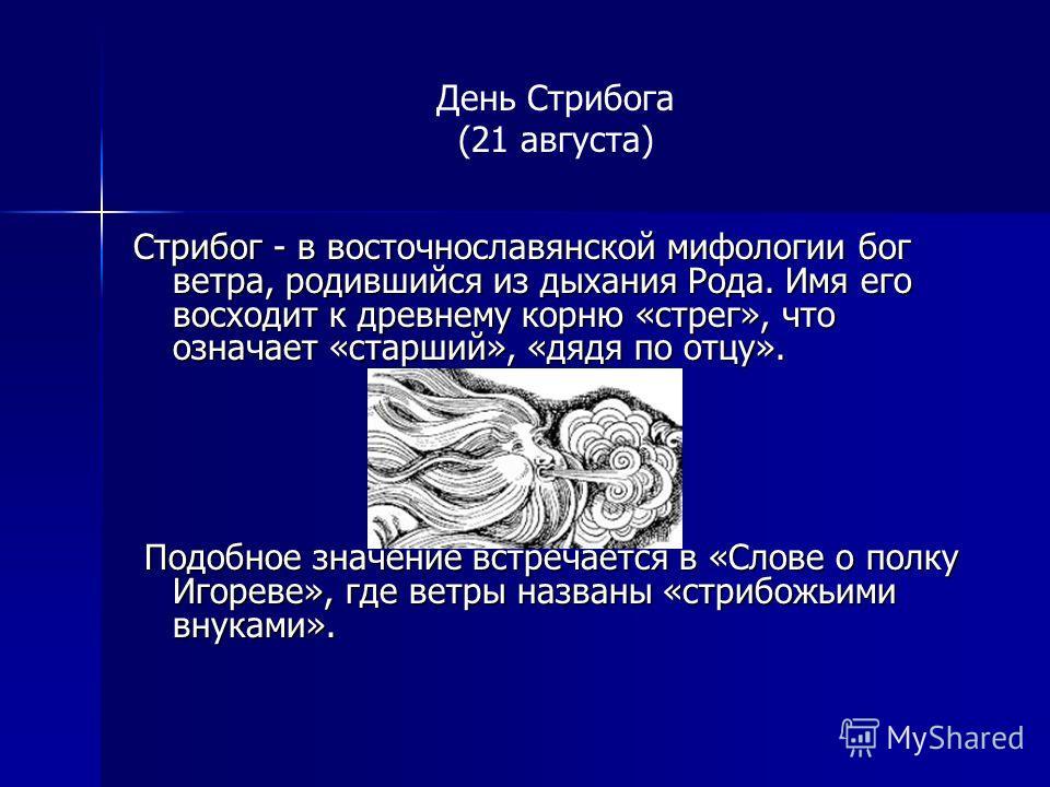 День Стрибога (21 августа) Стрибог - в восточнославянской мифологии бог ветра, родившийся из дыхания Рода. Имя его восходит к древнему корню «стрег», что означает «старший», «дядя по отцу». Подобное значение встречается в «Слове о полку Игореве», где