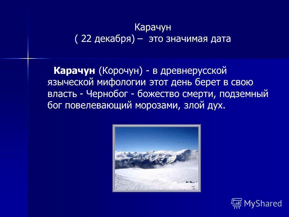 Карачун ( 22 декабря) – это значимая дата Карачун (Корочун) - в древнерусской языческой мифологии этот день берет в свою власть - Чернобог - божество смерти, подземный бог повелевающий морозами, злой дух.