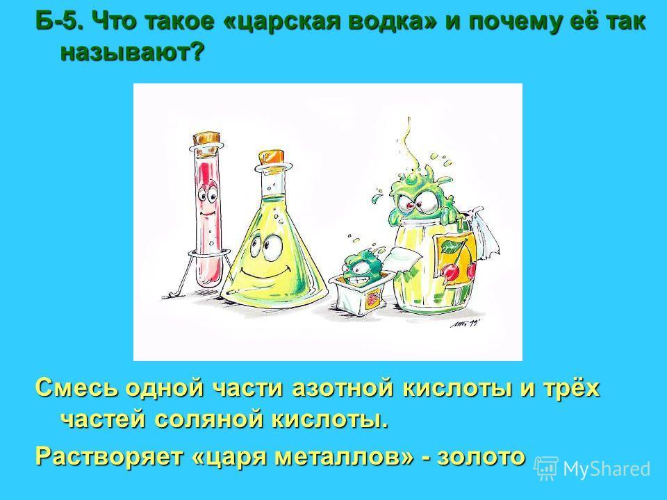 Б-5. Что такое «царская водка» и почему её так называют? Смесь одной части азотной кислоты и трёх частей соляной кислоты. Растворяет «царя металлов» - золото