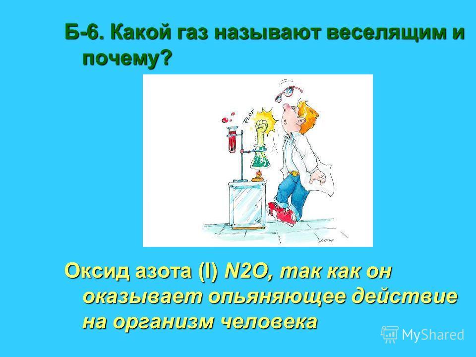 Б-6. Какой газ называют веселящим и почему? Оксид азота (I) N2О, так как он оказывает опьяняющее действие на организм человека