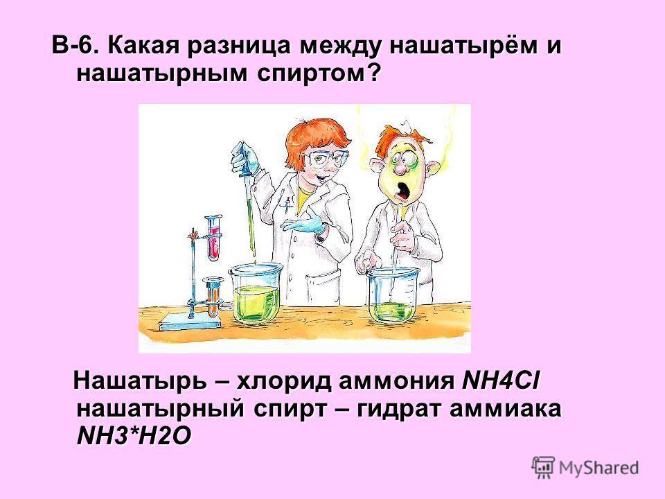 В-6. Какая разница между нашатырём и нашатырным спиртом? Нашатырь – хлорид аммония NН4Cl нашатырный спирт – гидрат аммиака NН3*Н2О Нашатырь – хлорид аммония NН4Cl нашатырный спирт – гидрат аммиака NН3*Н2О