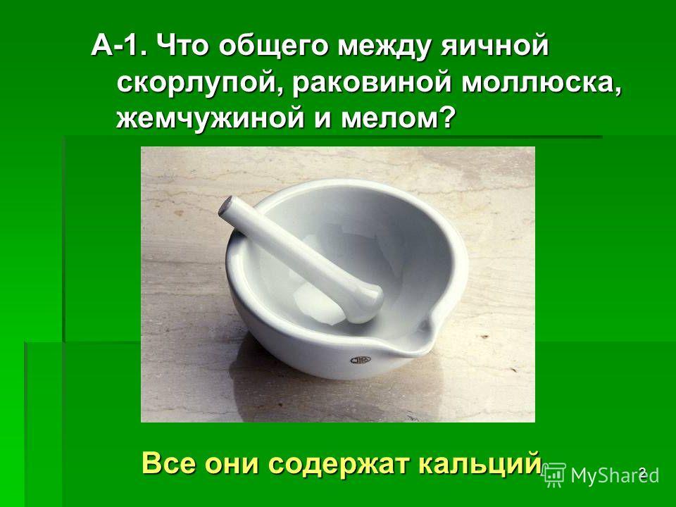 2 А-1. Что общего между яичной скорлупой, раковиной моллюска, жемчужиной и мелом? Все они содержат кальций Все они содержат кальций
