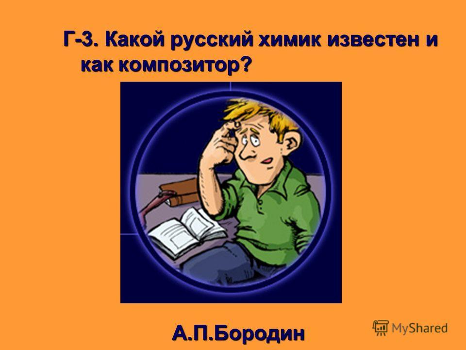 Г-3. Какой русский химик известен и как композитор? А.П.Бородин А.П.Бородин
