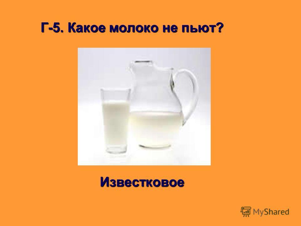 Г-5. Какое молоко не пьют? Известковое Известковое