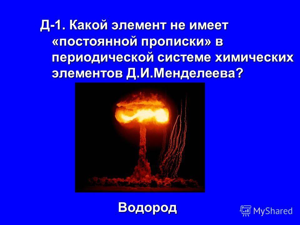 Д-1. Какой элемент не имеет «постоянной прописки» в периодической системе химических элементов Д.И.Менделеева? Водород Водород