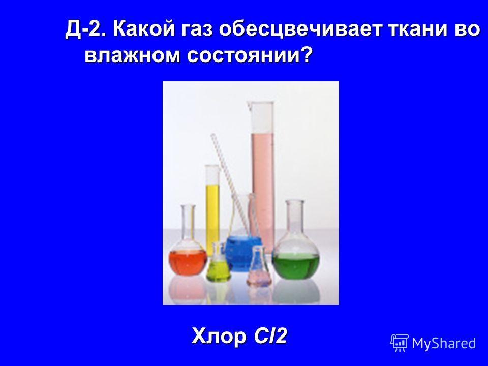 Д-2. Какой газ обесцвечивает ткани во влажном состоянии? Хлор Cl2 Хлор Cl2