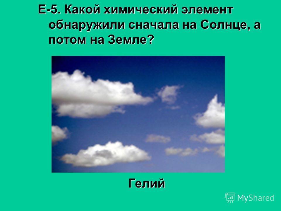 Е-5. Какой химический элемент обнаружили сначала на Солнце, а потом на Земле? Гелий Гелий