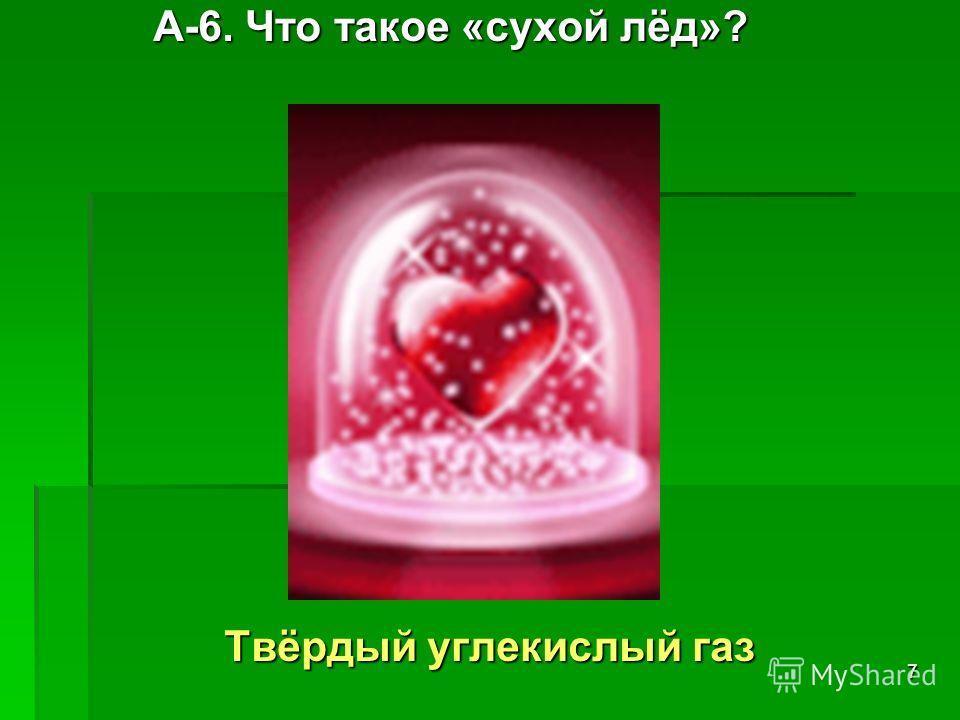 7 А-6. Что такое «сухой лёд»? А-6. Что такое «сухой лёд»? Твёрдый углекислый газ Твёрдый углекислый газ