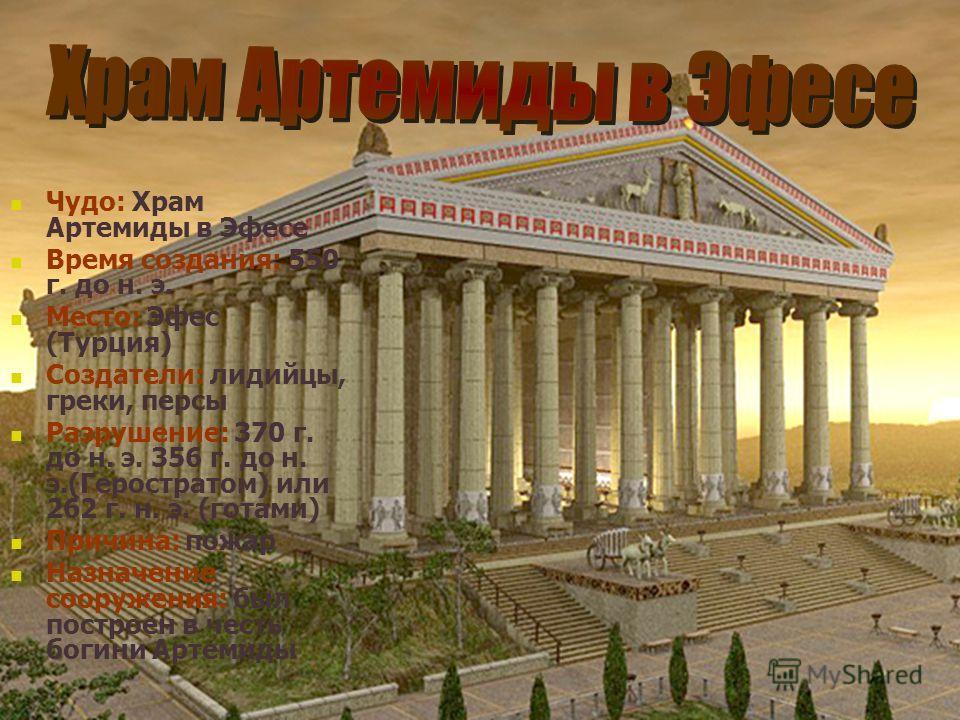 Чудо: Храм Артемиды в Эфесе Время создания: 550 г. до н. э. Место: Эфес (Турция) Создатели: лидийцы, греки, персы Разрушение: 370 г. до н. э. 356 г. до н. э.(Геростратом) или 262 г. н. э. (готами) Причина: пожар Назначение сооружения: был построен в