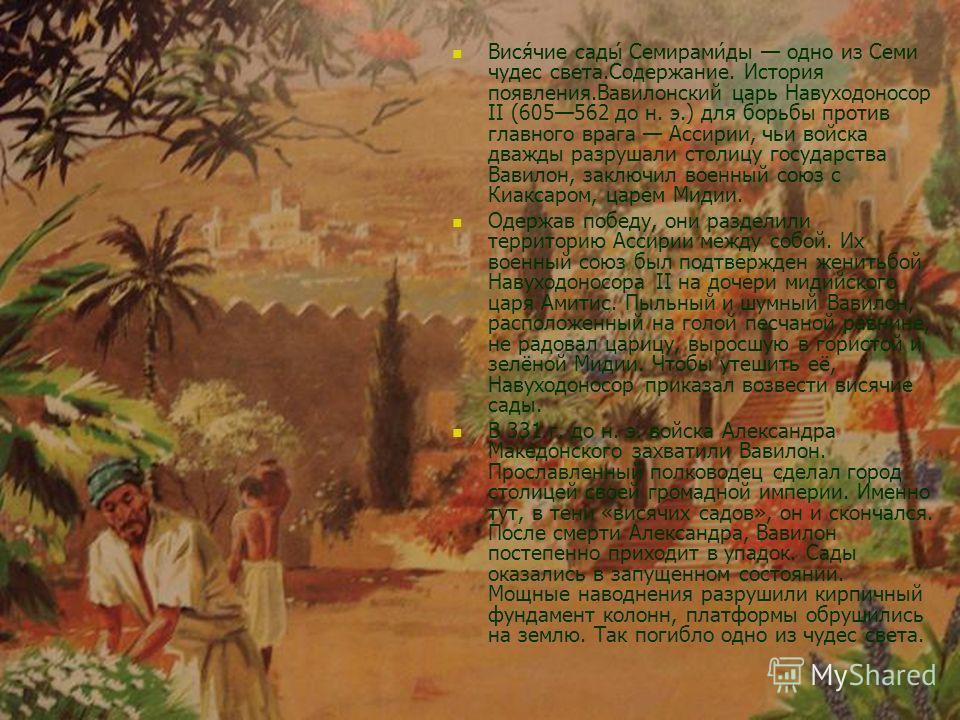 Вися́чие сады́ Семирами́ды одно из Семи чудес света.Содержание. История появления.Вавилонский царь Навуходоносор II (605562 до н. э.) для борьбы против главного врага Ассирии, чьи войска дважды разрушали столицу государства Вавилон, заключил военный