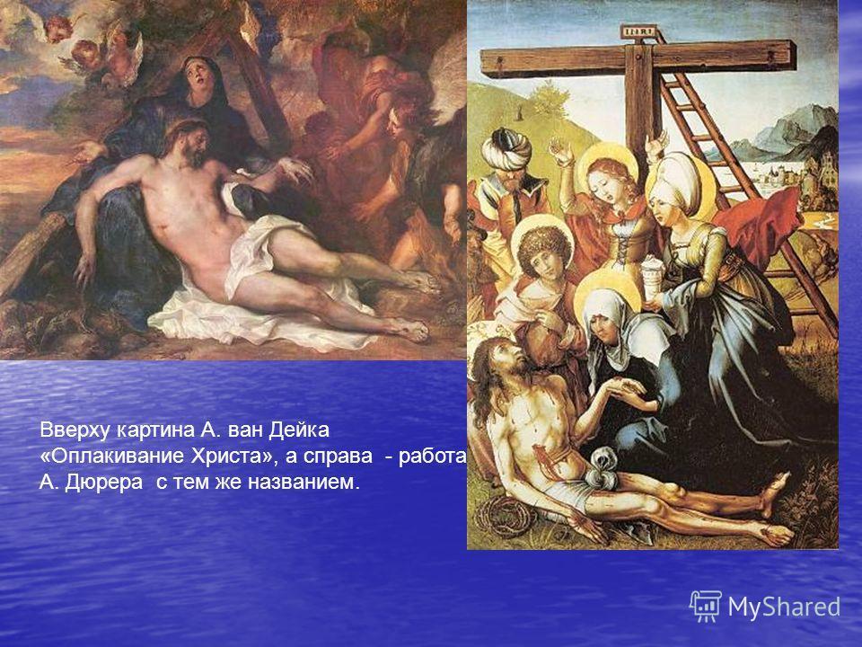 Вверху картина А. ван Дейка «Оплакивание Христа», а справа - работа А. Дюрера с тем же названием.