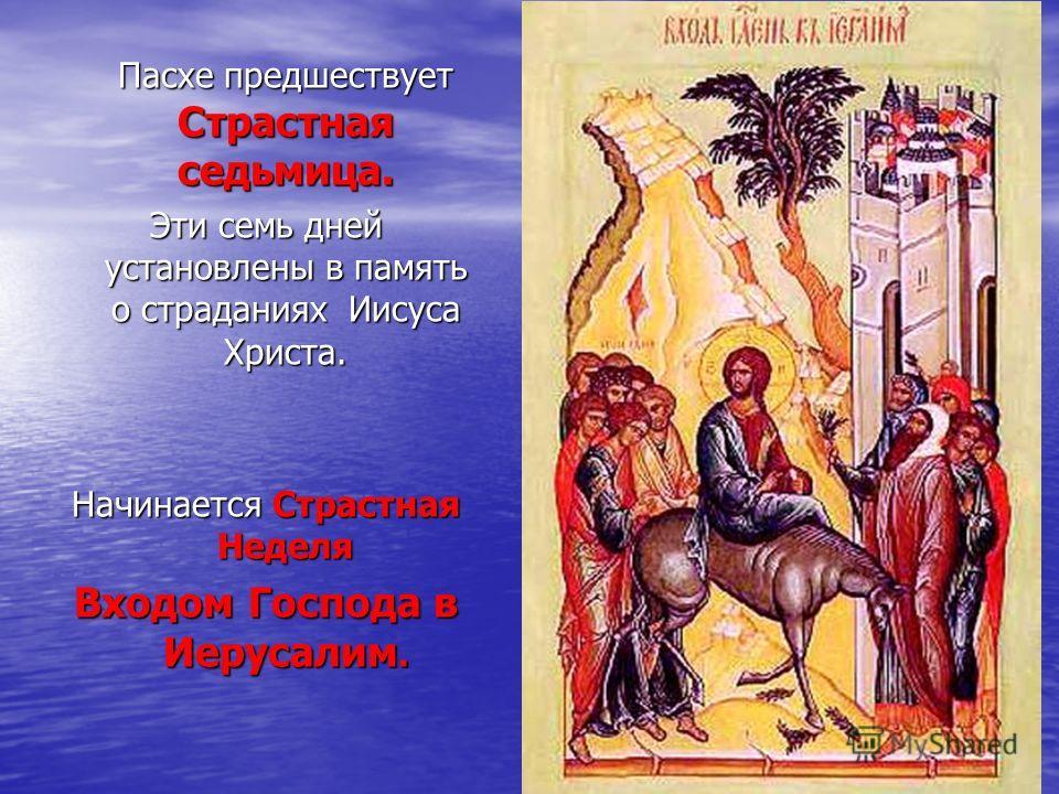 Пасхе предшествует Страстная седьмица. Эти семь дней установлены в память о страданиях Иисуса Христа. Начинается Страстная Неделя Входом Господа в Иерусалим.