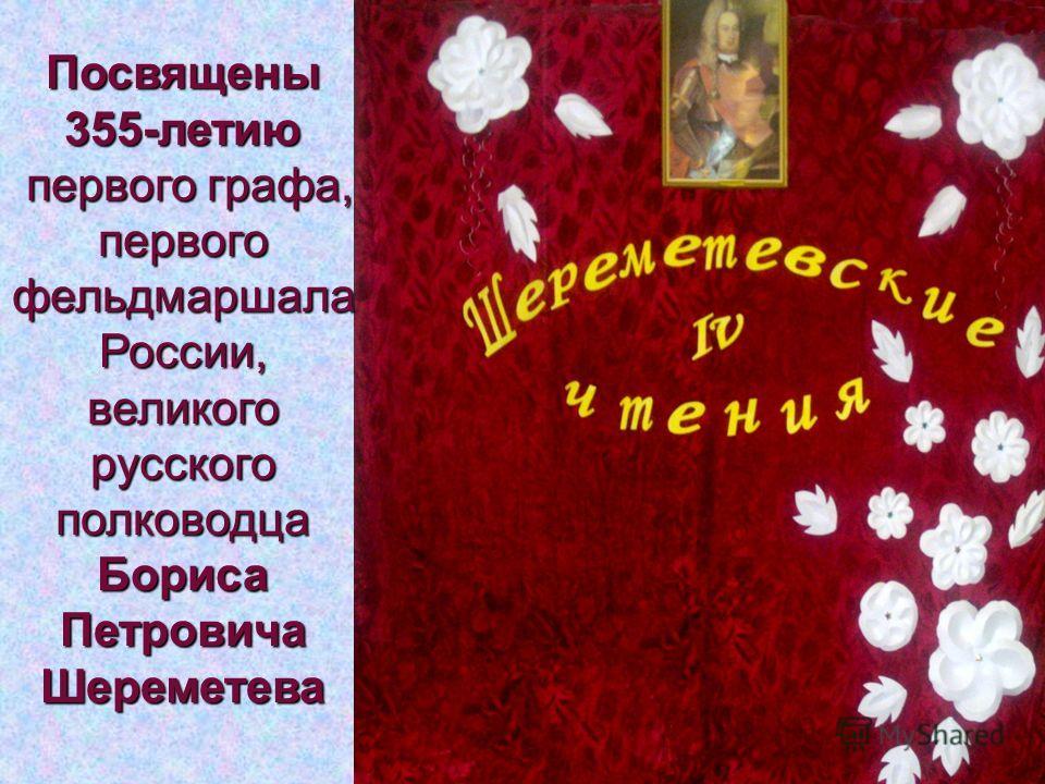 Посвящены355-летию первого графа, первого графа, первого фельдмаршала России, великого русского полководца Бориса Петровича Шереметева
