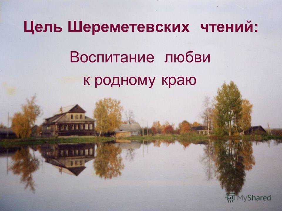Цель Шереметевских чтений: Воспитание любви к родному краю