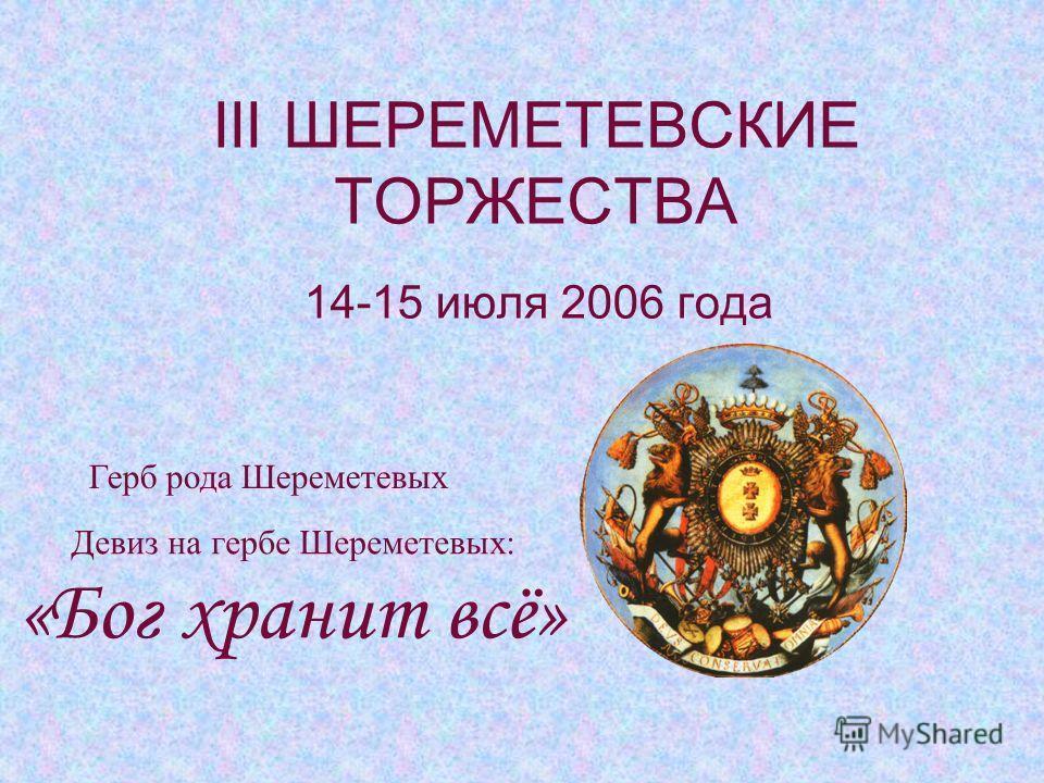 III ШЕРЕМЕТЕВСКИЕ ТОРЖЕСТВА 14-15 июля 2006 года Девиз на гербе Шереметевых: «Бог хранит всё» Герб рода Шереметевых